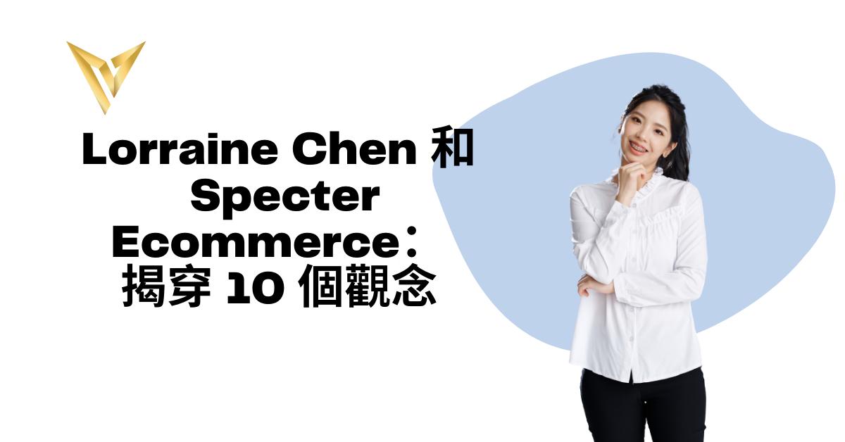 Lorraine Chen 和 Specter Ecommerce :揭穿 10 個觀念